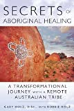 Secrets of Aboriginal Healing - New Ed: A Physicist's Journey with a Remote Australian Tribe