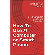 How To Use A Computer or Smart Phone: Basic Computer and Smart Phone Use