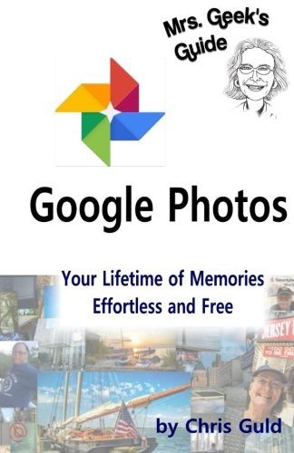 Google Photos: Your Lifetime of Memories, Effortless and Free (Mrs. Geek's Guides) (Volume 1)