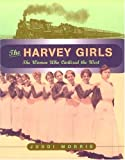 The Harvey Girls: The Women Who Civilized the West