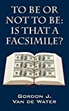 TO BE OR NOT TO BE: IS THAT A FACSIMILE? by Gordon J Van de Water (2015-10-19)