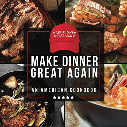 Make Dinner Great Again - An American Cookbook: 40 Recipes That Keep Your Favorite President's Mind, Body, and Soul Strong - A Funny White Elephant Goodie for Men and Women by Anna Konik