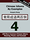 Chinese Idioms by Examples: Book 4 - 200 More Common Chinese Idioms With Meaning, Pinyin, and Examples [Traditional Chinese Edition] (English Edition)