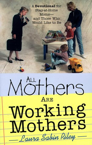 All Mothers Are Working Mothers: A Devotional for Stay-At-Home Moms-And Those Who Would Like to Be