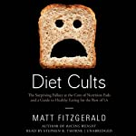 Diet Cults: The Surprising Fallacy at the Core of Nutrition Fads and a Guide to Healthy Eating for the Rest of Us | Matt Fitzgerald