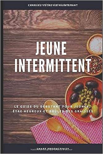 Jeûne Intermittent: Le guide du débutant pour jeûner, être plus heureux et brûler des graisses (Diet, Obesity, Slim Body, Keto Diet, Paleo Diet, ... Fasting For Woman) (French Edition)