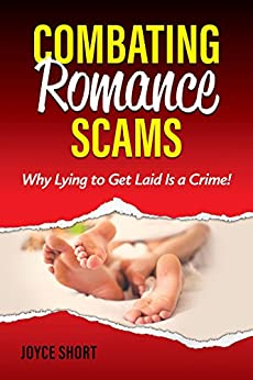Combating Romance Scams: Why Lying to Get Laid Is a Crime! by [Short, Joyce]