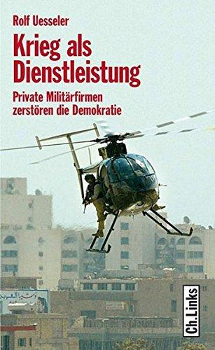 Krieg als Dienstleistung. Private Militärfirmen zerstören die Demokratie