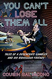 You Can't Lose Them All: Tales of a Degenerate Gambler and His Ridiculous Fri