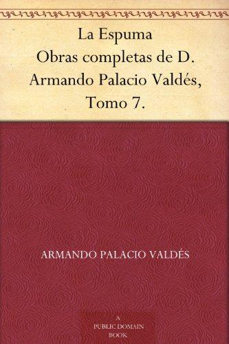 La Espuma Obras completas de D. Armando Palacio Valdés, Tomo 7. (Spanish Edition)
