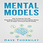 Mental Models: How to Improve Your Life, Make Better Decisions, and Avoid Cognitive Biases with Strategic Thinking and Mental Models | Dave Thorniley
