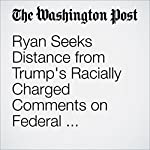 Ryan Seeks Distance from Trump's Racially Charged Comments on Federal Judge: 'It's Reasoning I Don't Relate To' | Elise Viebeck,Kelsey Snell