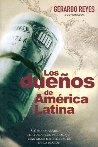 Duenos de America Latina: Como amasaron sus fortunas los personajes mas ricos e influyentes de la region by Gerardo Reyes (2005-06-01)