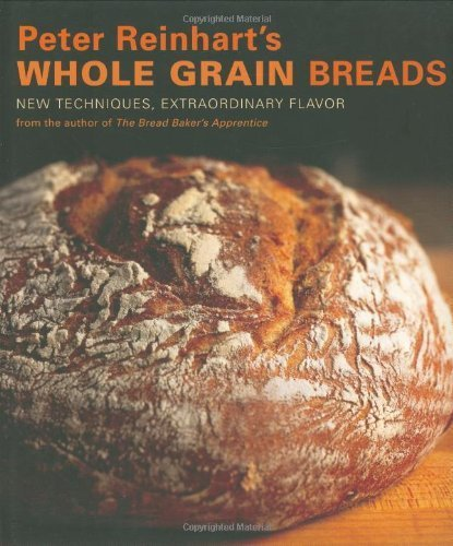 Peter Reinhart's Whole Grain Breads: New Techniques, Extraordinary Flavor by Peter Reinhart (2007) Hardcover