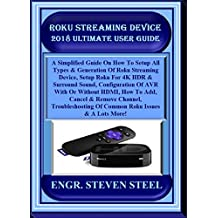Roku Streaming Device  2018 Ultimate User Guide: A Simplified Guide On How To Setup All Types & Generation Of Roku Streaming Device, Setup Roku For 4K HDR & Surround Sound, Configuration Of AVR...