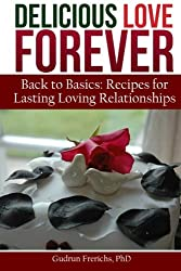 Delicious Love Forever: Recipes for Lasting, Loving Relationships (Delicious Forever) (Volume 1)