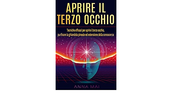 APRIRE IL TERZO OCCHIO: Tecniche efficaci per aprire il terzo occhio, purificare la ghiandola pineale ed estensione della conoscenza (Italian Edition) ...