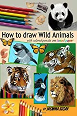 How to Draw Wild Animals with Colored Pencils on Toned Paper: Step-by-Step Drawing Tutorials, Learn How To Draw Realistic Tigers, Lion, Panda, Butterfly, Leopard, Bald Eagle, Dolphin, Squirrel Paperback