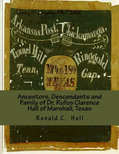 Ancestors, Descendants and Family of Dr. Rufus Clarence Hall of Marshall, Texas: Beginning with William W. Hall (1790 - 1854) of Harrison County, ... Montraville and John B. Hall (Hall Family)