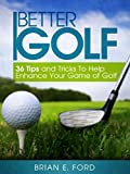 Golf: 36 Tips and Tricks To Help Enhance Your Game of Golf (Golf Strategies, Golf Swing, Golf Tips, Putting, Chipping, Pitching)