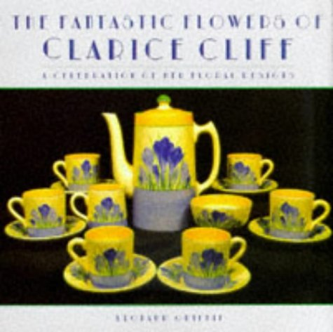 (The Fantastic Flowers of Clarice Cliff: A Celebration of Her Floral Ceramic Designs)