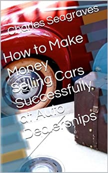 how to make money selling cars successfully at auto dealerships ebook charles. Black Bedroom Furniture Sets. Home Design Ideas