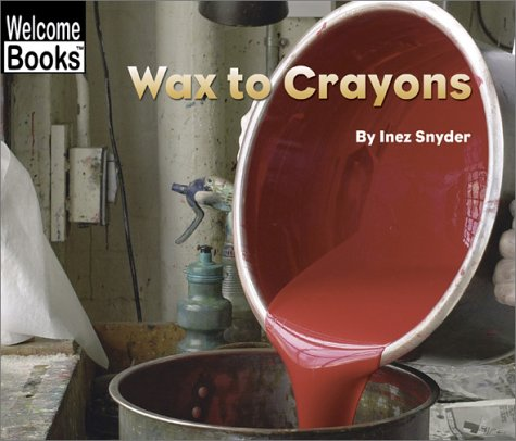 Wax to Crayons (Welcome Books: How Things Are Made) (From Wax To Crayon)
