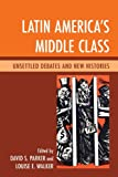 Latin America's Middle Class : Unsettled Debates and New Histories, , 0739168487