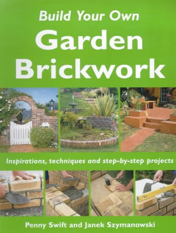 Build Your Own Garden Brickwork: Inspirations, Techniques and Step-by-step Projects