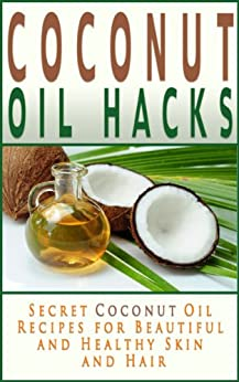 Coconut Oil Hacks: Secret Recipes for Beautiful and Healthy Skin and Hair (Coconut Oil Books) by [Tilley, Jennifer]