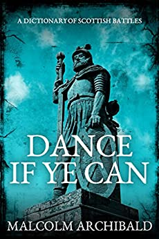Dance If Ye Can: A Dictionary of Scottish Battles by [Archibald, Malcolm]