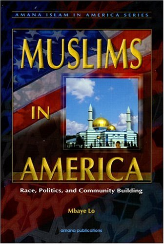 Read Online Muslims in America: Race, Politics, and Community Building (Amana Islam in America, 1) by Mbaye Lo ebook