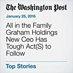 All in the Family Graham Holdings New Ceo Has Tough Act(S) to Follow | Thomas Heath
