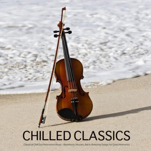 Chilled Classics - Best Classical Chill Out Music for Relaxation, Background Music for Meditation, Massage, Yoga, Tai Chi, Reiki, Spa Relaxation. Chill Out Mozart Music and Beethoven Music