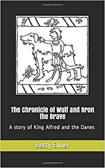 The Chronicle of Wulf and Bron the Brave: A story of King Alfred and the Danes