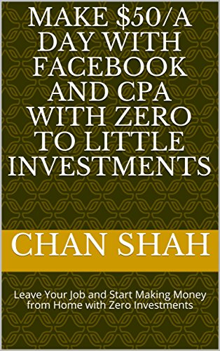 Make $50/A Day With Facebook and CPA With Zero To Little Investments: Leave Your Job and Start Making Money from Home with Zero - Small How Your To Face