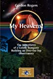 My Heavens! : The Adventures of a Lonely Stargazer Building an Over-the-Top Observatory, Rogers, Gordon, 0387737812