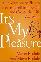 It's My Pleasure: A Revolutionary Plan to Free Yourself from Guilt and Create the Life You Want