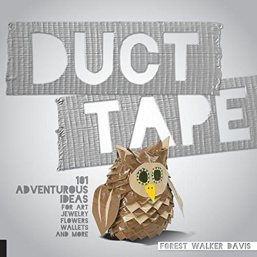 Duct Tape: 101 Adventurous Ideas for Art, Jewelry, Flowers, Wallets and More -
