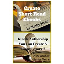 Create Short Read Ebooks: Kindle Authorship  You Can Create A Living Legacy (New Author Series Book 5)
