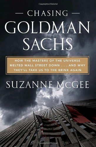 Chasing Goldman Sachs: How the Masters of the Universe Melted Wall Street Down . . . And Why They'll Take Us to the Brin