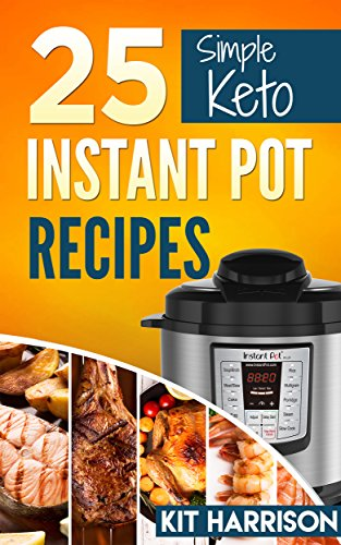 INSTANT POT: 25 Simple Keto Friendly Instant Pot Recipes Book for Beginners: Simple Instant Pot Recipes Book, Easy Pressure Cooker Healthy Cookbook, Keto, Atkins, Paleo, Primal by Kit Harrison