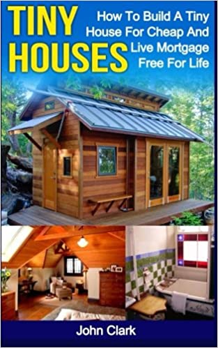 cheap tiny houses. Tiny Houses: How To Build A House For Cheap And Live Mortgage-Free Life [Booklet]: John Clark: 9781530540822: Amazon.com: Books Houses S