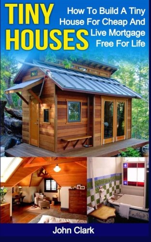 Tiny Houses: How To Build A Tiny House For Cheap And Live Mortgage-Free For Life [Booklet]