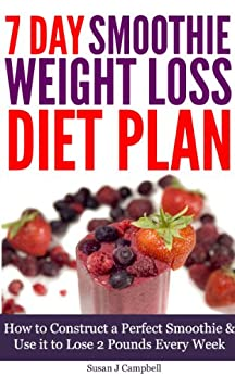 7 Day Smoothie Weight Loss Diet Plan - How to Construct a Perfect Smoothie & Use it to Lose 2 Pounds Every Week [Includes Smoothie Recipes] by [Campbell, Susan J]