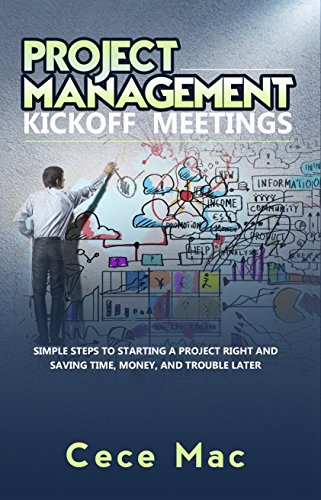 Project Management Kickoff Meetings: Simple Steps to Starting a Project Right and Saving Time, Money, and Trouble Later