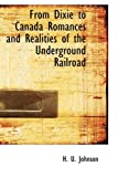 From Dixie to Canada Romances and Realities of the Underground Railroad, H. U. Johnson, 1110457693