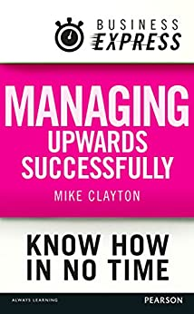 Business Express: Managing upwards successfully: Build a successful and effective working relationship with your boss by [Clayton, Mike]