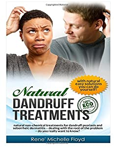 Natural Dandruff Treatments- Natural Non-Chemical Treatments for Dandruff Psoriasis and Seborrheic Dermatitis: Natural Non-Chemical Treatments for ... of the Problem~Do You Really Want to Know?