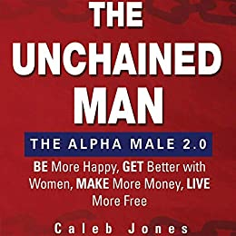 d9adf6ef87a Amazon.com  The Unchained Man  The Alpha Male 2.0  Be More Happy ...